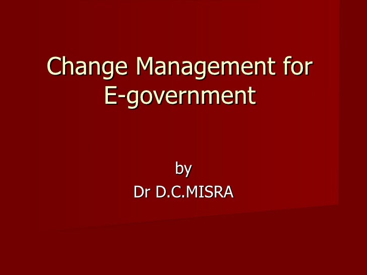 Change Management for  E-government  by Dr D.C.MISRA