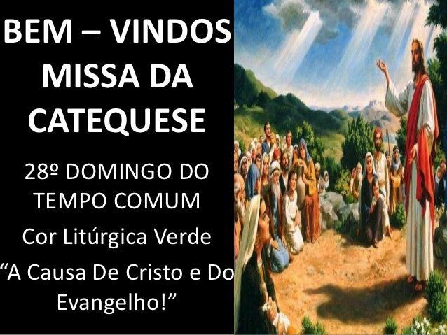"""BEM – VINDOS  MISSA DA CATEQUESE   28º DOMINGO DO    TEMPO COMUM  Cor Litúrgica Verde""""A Causa De Cristo e Do      Evangelh..."""