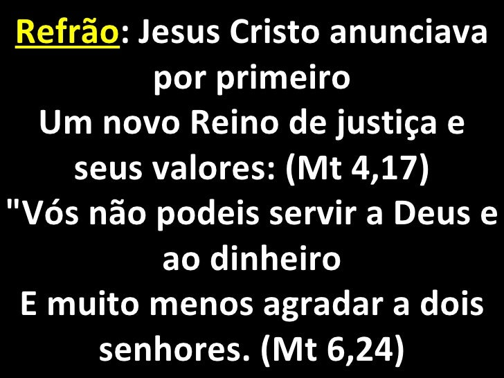 """Refrão : Jesus Cristo anunciava por primeiro Um novo Reino de justiça e seus valores: (Mt 4,17) """"Vós não podeis servi..."""