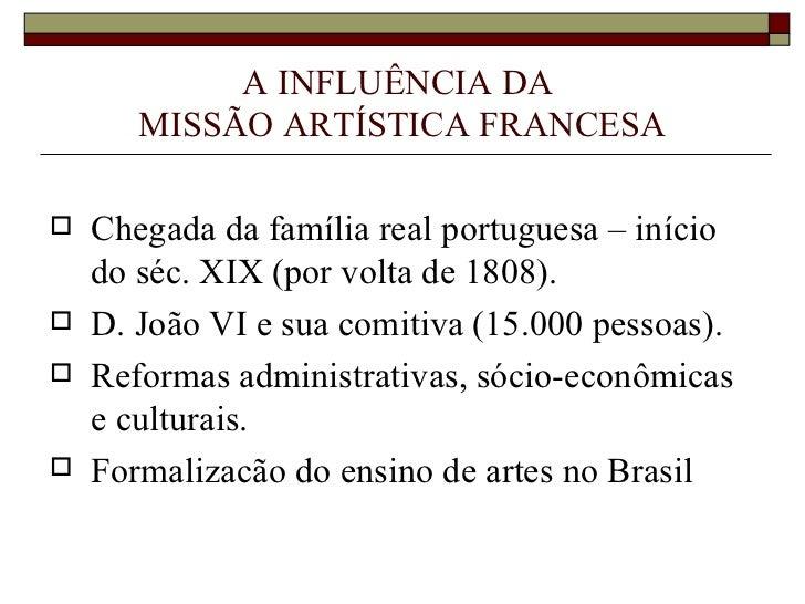 A INFLUÊNCIA DA  MISSÃO ARTÍSTICA FRANCESA <ul><li>Chegada da família real portuguesa – início  do séc. XIX (por volta de ...