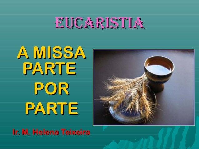 EUCARISTIAEUCARISTIA A MISSAA MISSA PARTEPARTE PORPOR PARTEPARTE Ir. M. Helena TeixeiraIr. M. Helena Teixeira