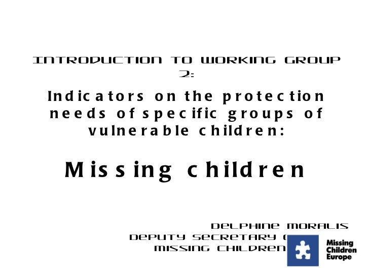 Introduction to Working Group 2: Indicators on the protection needs of specific groups of vulnerable children: Missing chi...