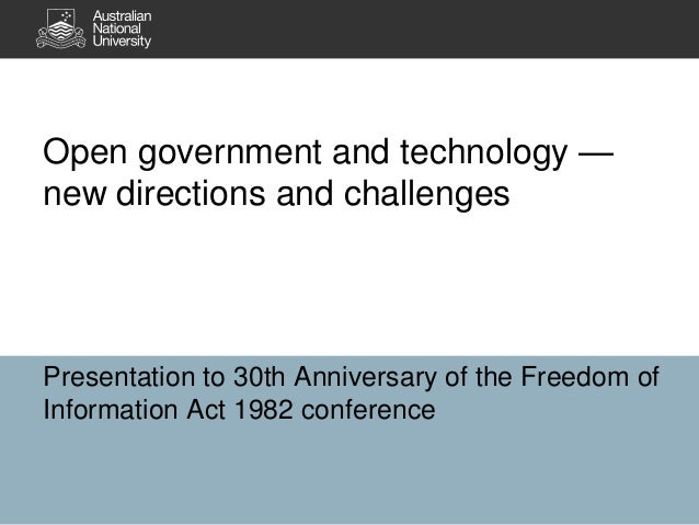 Open government and technology —new directions and challengesPresentation to 30th Anniversary of the Freedom ofInformation...
