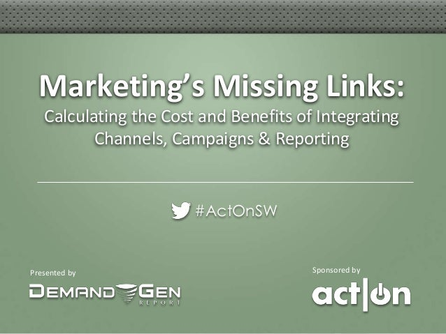 Marketing's Missing Links:   Calculating the Cost and Benefits of Integrating          Channels, Campaigns & Reporting    ...