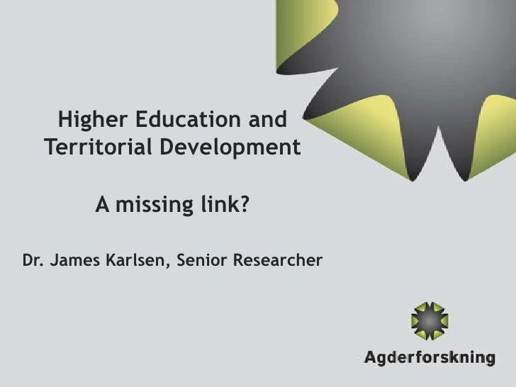 Higher Education and  Territorial Development        A missing link?Dr. James Karlsen, Senior Researcher