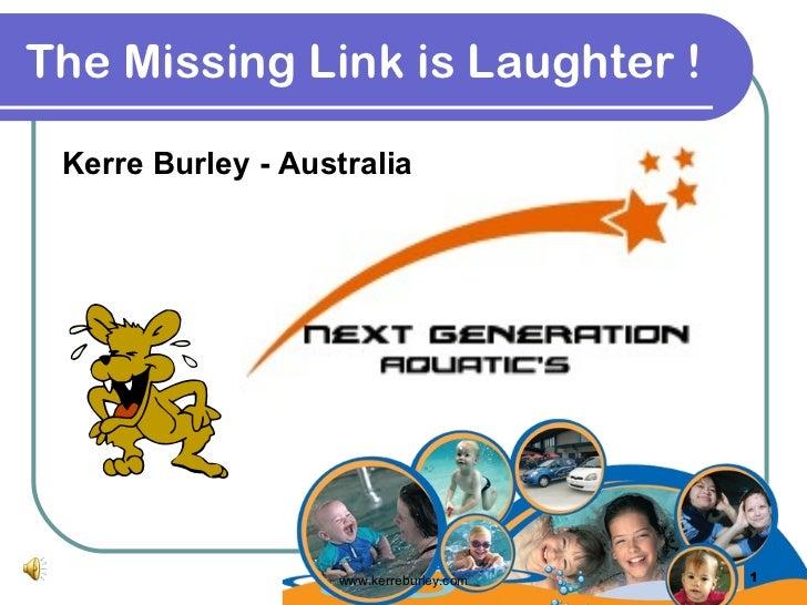 The Missing Link is Laughter !   <ul><li>Kerre Burley - Australia </li></ul>www.kerreburley.com
