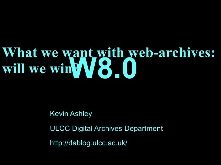 What we want with web-archives: will we win? Kevin Ashley ULCC Digital Archives Department http://dablog.ulcc.ac.uk/ W8.0