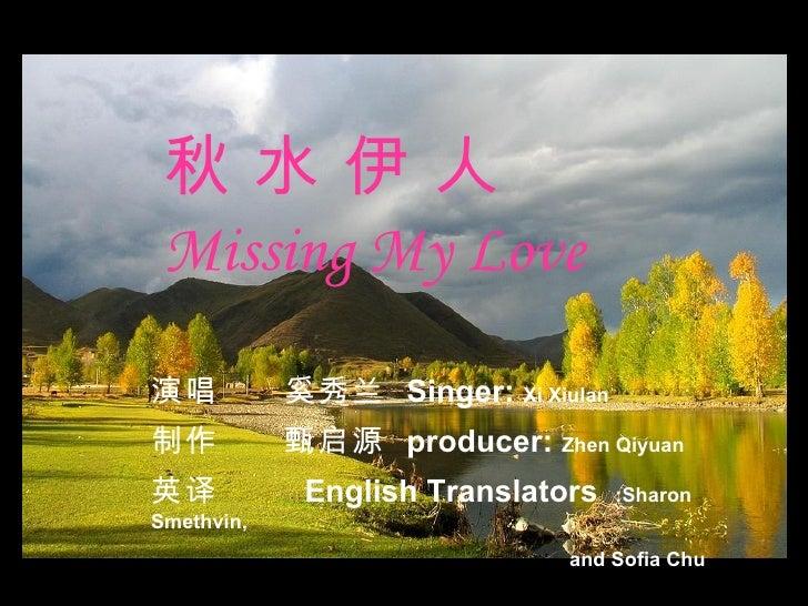 秋 水 伊 人 Missing My Love 演唱  奚秀兰  Singer:  Xi Xiulan 制作  甄启源  producer:  Zhen Qiyuan 英译  English Translators  :Sharon Smeth...