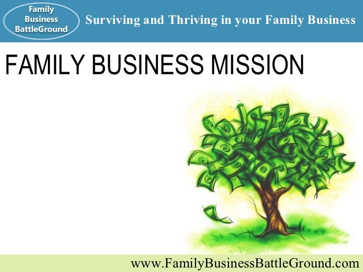 FAMILY BUSINESS MISSION www.FamilyBusinessBattleGround.com Surviving and Thriving in your Family Business