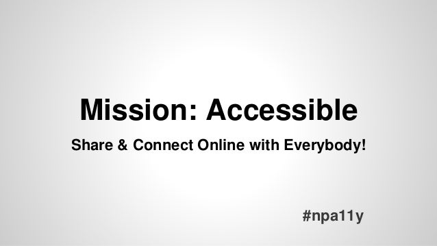 Mission: Accessible #npa11y Share & Connect Online with Everybody!