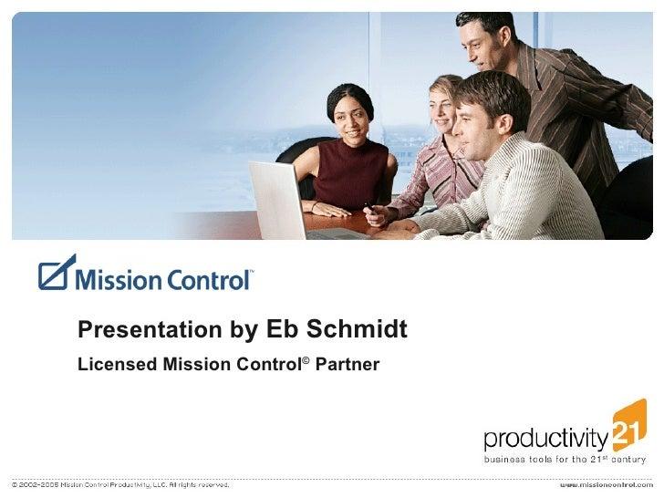Presentation b y Eb Schmidt Licensed Mission Control ©  Partner