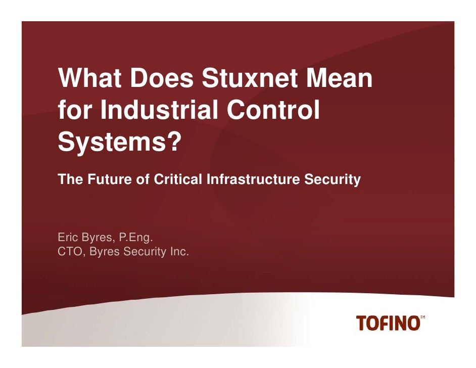 What Does Stuxnet Meanfor Industrial ControlSystems?The Future of Critical Infrastructure SecurityEric Byres, P.Eng.CTO,CT...