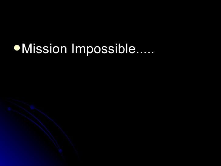 <ul><li>Mission Impossible..... </li></ul>