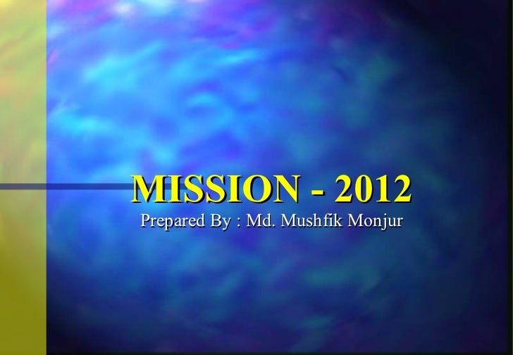 MISSION - 2012 Prepared By : Md. Mushfik Monjur