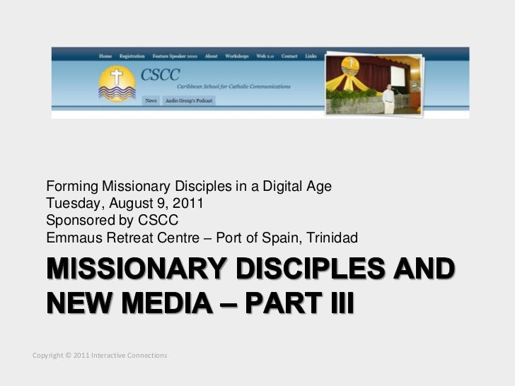 Forming Missionary Disciples in a Digital Age    Tuesday, August 9, 2011    Sponsored by CSCC    Emmaus Retreat Centre – P...