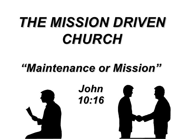 """"""" Maintenance or Mission"""" John 10:16 THE MISSION DRIVEN CHURCH"""