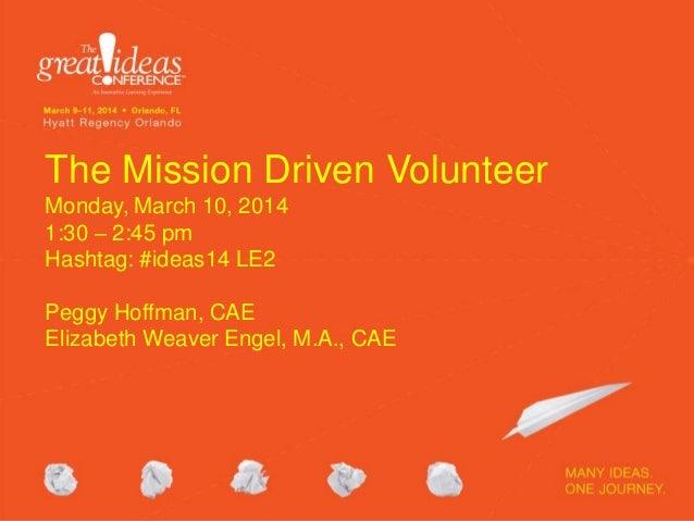 The Mission Driven Volunteer Monday, March 10, 2014 1:30 – 2:45 pm Hashtag: #ideas14 LE2 Peggy Hoffman, CAE Elizabeth Weav...