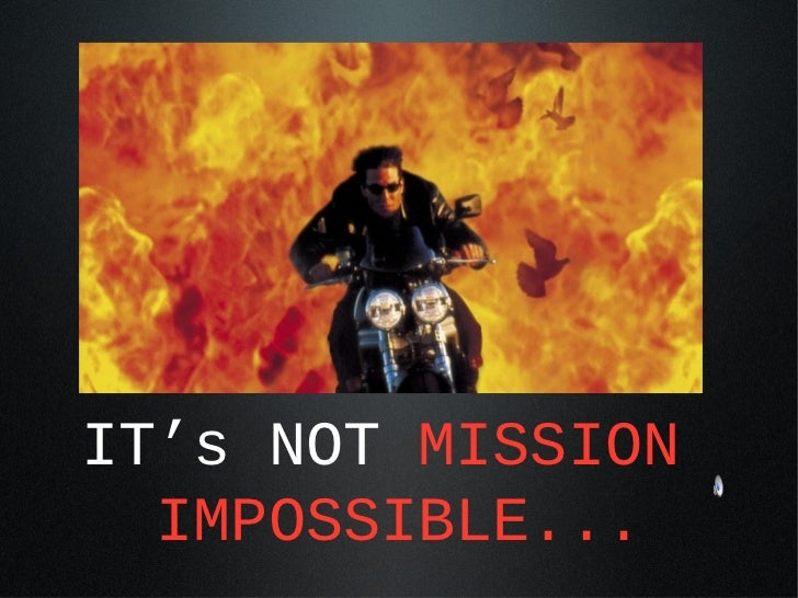 IT's NOT MISSION  IMPOSSIBLE...