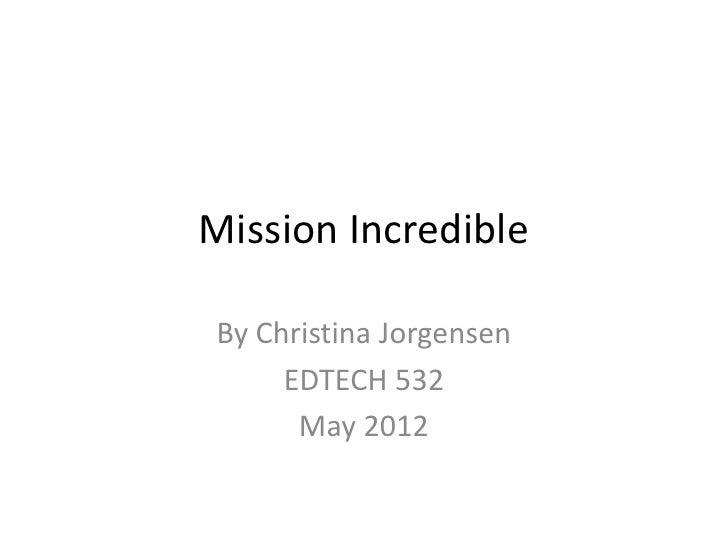 Mission IncredibleBy Christina Jorgensen     EDTECH 532      May 2012