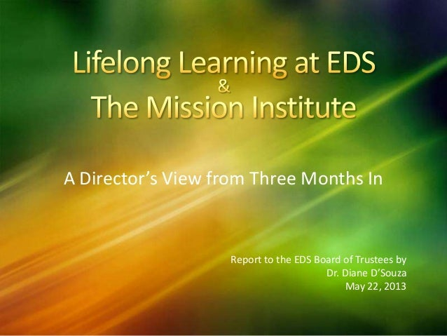 A Director's View from Three Months InReport to the EDS Board of Trustees byDr. Diane D'SouzaMay 22, 2013