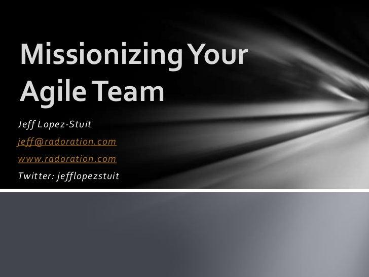 Missionizing YourAgile TeamJeff Lopez-Stuitjeff@radoration.comwww.radoration.comTwitter: jefflopezstuit