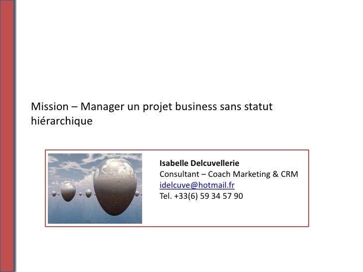 Mission – Manager un projet business sans statut hiérarchique                            Isabelle Delcuvellerie           ...