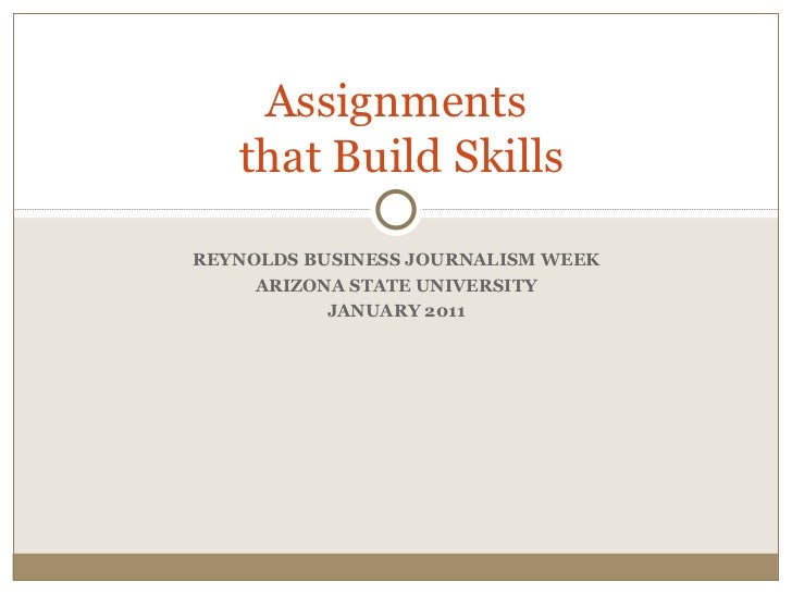 REYNOLDS BUSINESS JOURNALISM WEEK ARIZONA STATE UNIVERSITY JANUARY 2011 Assignments  that Build Skills