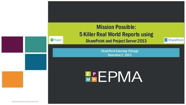 Mission Possible: 5 Killer Real World Reports using SharePoint and Project Server 2013 SharePoint Saturday Chicago Novembe...