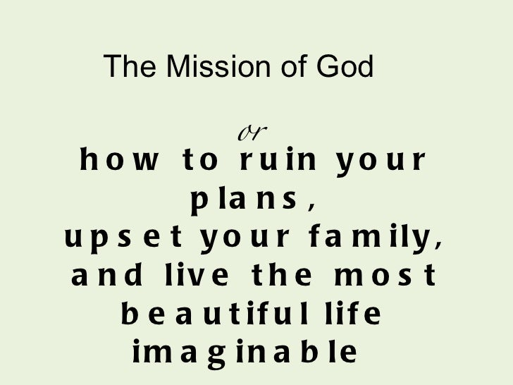 how to ruin your plans, upset your family, and live the most beautiful life imaginable  or The Mission of God