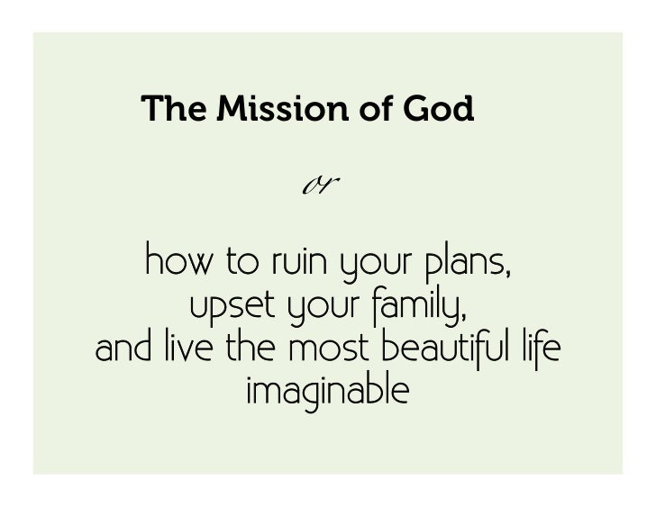 The Mission of God              or   how to ruin your plans,       upset your family,and live the most beautiful life    ...