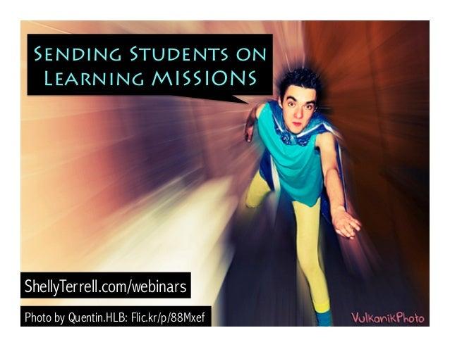 Sending Students on Learning MISSIONS Photo by Quentin.HLB: Flic.kr/p/88Mxef ShellyTerrell.com/webinars