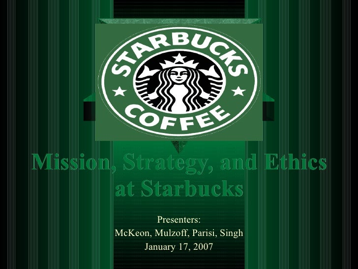 Mission, Strategy, and Ethics at Starbucks Presenters: McKeon, Mulzoff, Parisi, Singh January 17, 2007