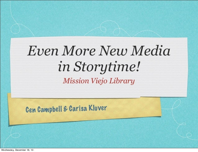 Even More New Media in Storytime! Mission Viejo Library  C en C am pb el l & C a ri sa K lu ve r  Wednesday, December 18, ...