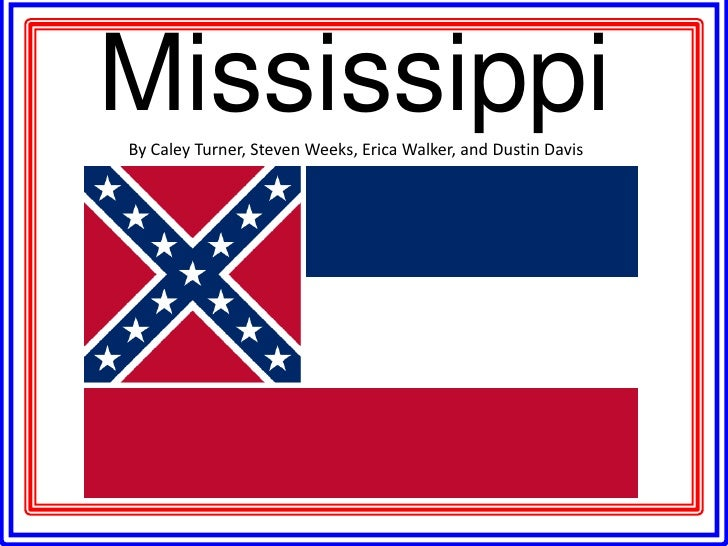 Mississippi<br />By Caley Turner, Steven Weeks, Erica Walker, and Dustin Davis<br />