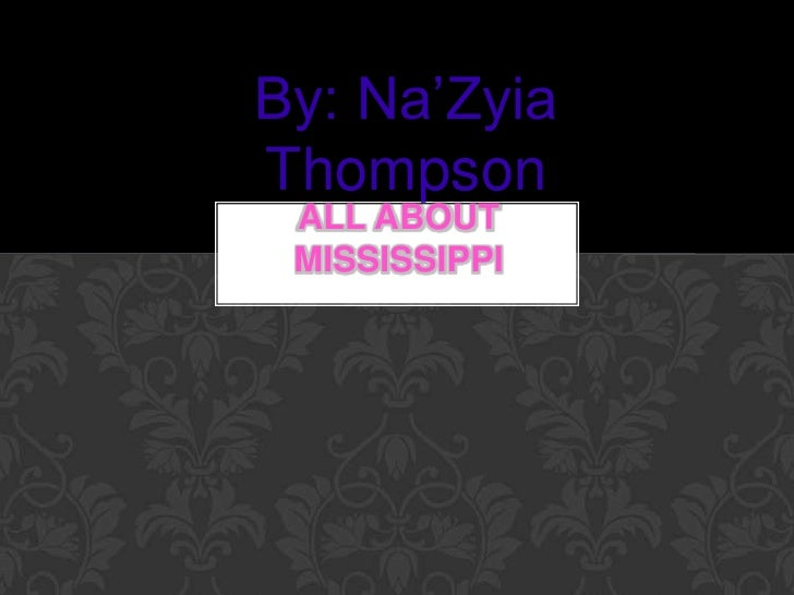 By: Na'ZyiaThompson ALL ABOUT MISSISSIPPI