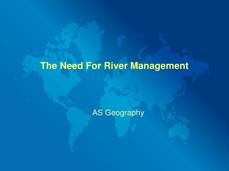 The Need For River Management<br />AS Geography<br />
