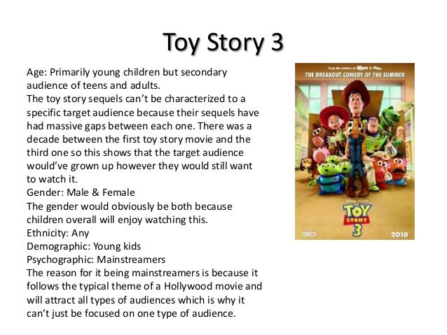 Toy Story 3 Age: Primarily young children but secondary audience of teens and adults. The toy story sequels can't be chara...