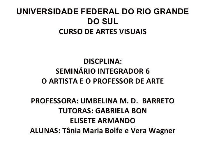 UNIVERSIDADE FEDERAL DO RIO GRANDE DO SUL CURSO DE ARTES VISUAIS DISCPLINA:  SEMINÁRIO INTEGRADOR 6 O ARTISTA E O PROFESSO...
