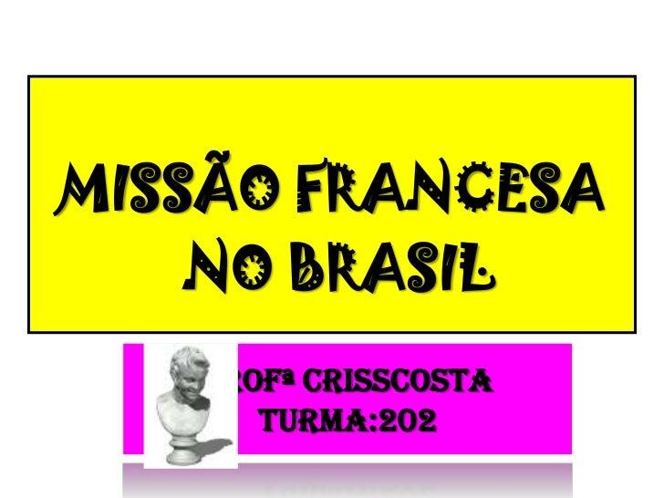 MISSÃO FRANCESA<br /> NO BRASIL<br />Profª CrissCostaTurma:202<br />