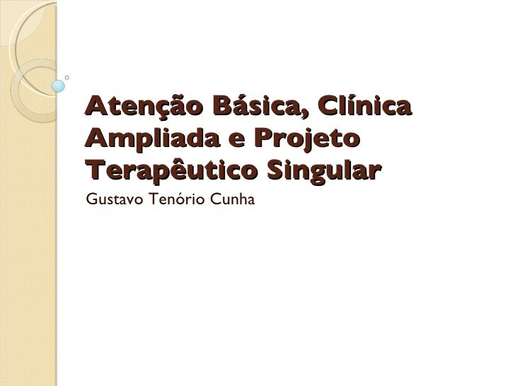 Atenção Básica, Clínica Ampliada e Projeto Terapêutico Singular Gustavo Tenório Cunha