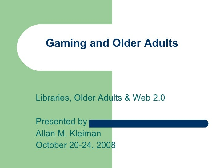 Gaming and Older Adults Libraries, Older Adults & Web 2.0 Presented by Allan M. Kleiman October 20-24, 2008
