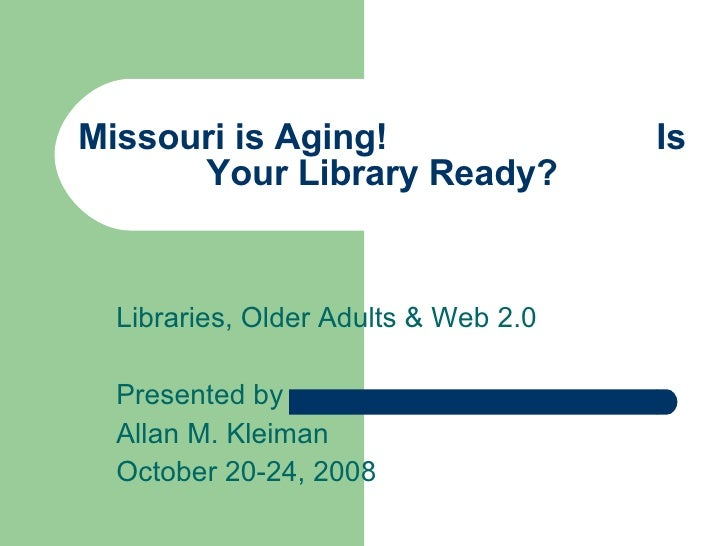 Missouri is Aging!  Is Your Library Ready? Libraries, Older Adults & Web 2.0 Presented by Allan M. Kleiman October 20-24, ...