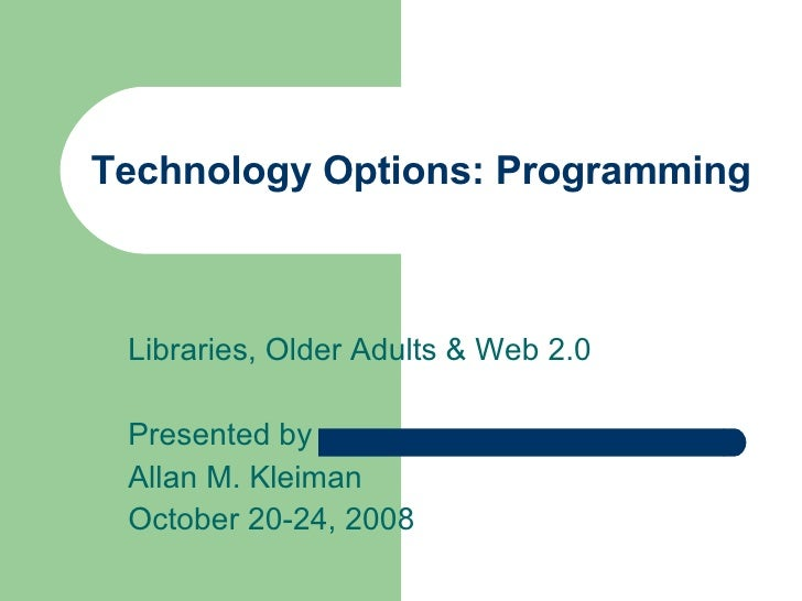 Technology Options: Programming Libraries, Older Adults & Web 2.0 Presented by Allan M. Kleiman October 20-24, 2008