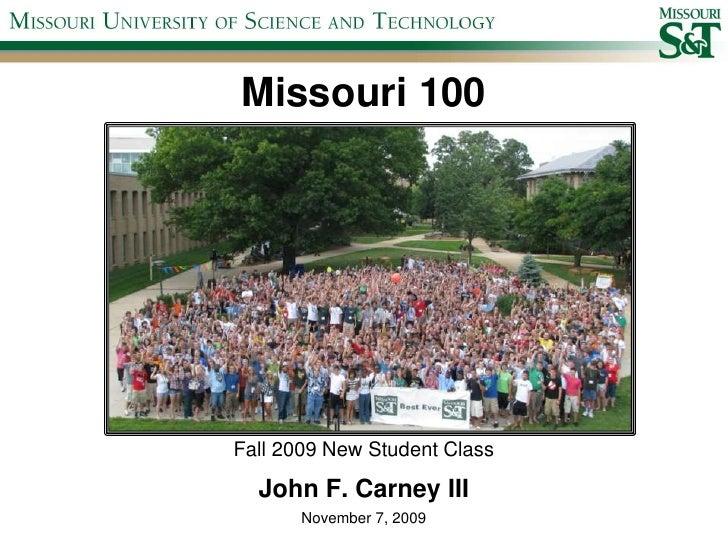 Missouri 100<br />Fall 2009 New Student Class<br />John F. Carney III<br />November 7, 2009<br />