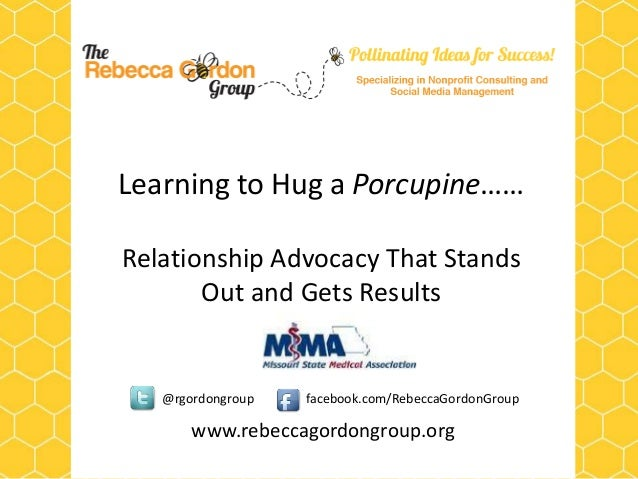 Learning to Hug a Porcupine……Relationship Advocacy That Stands       Out and Gets Results   @rgordongroup   facebook.com/R...