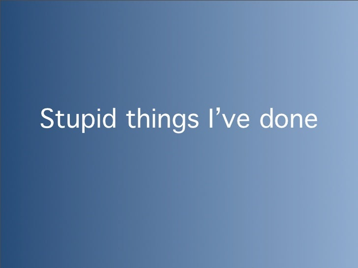 Stupid things I've done