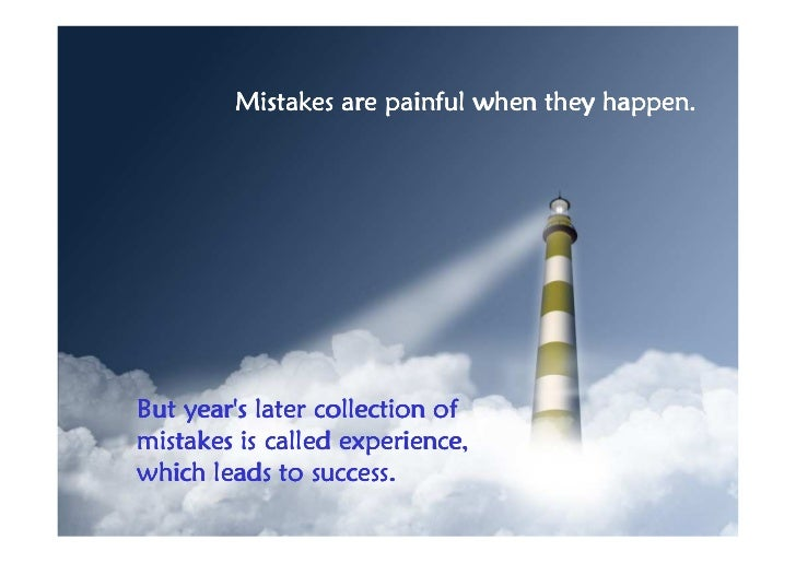 Mistakes are painful when they happen.But years later collection ofmistakes is called experience,which leads to success.