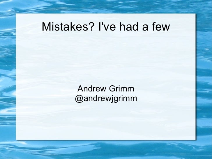 Mistakes? I've had a few Andrew Grimm @andrewjgrimm
