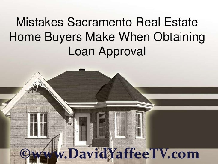 Mistakes Sacramento Real EstateHome Buyers Make When Obtaining          Loan Approval ©www.DavidYaffeeTV.com