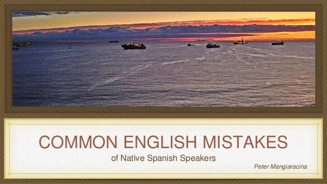 COMMON ENGLISH MISTAKES of Native Spanish Speakers Peter Mangiaracina